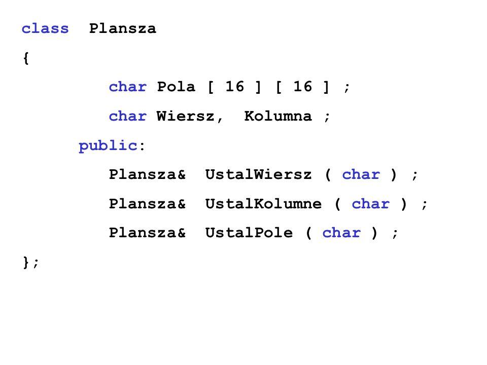 class Plansza { char Pola [ 16 ] [ 16 ] ; char Wiersz, Kolumna ; public: Plansza& UstalWiersz ( char ) ;